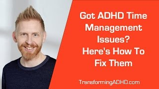 This is How You Transform Your ADHD Time Management Issues From The Inside Out