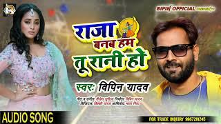 राजा बनब हम तू रानी हो | New Bhojpuri Song | Raja Banab Ham Tu Rani Ho | Bipin Yadav | Bhojpuri Song