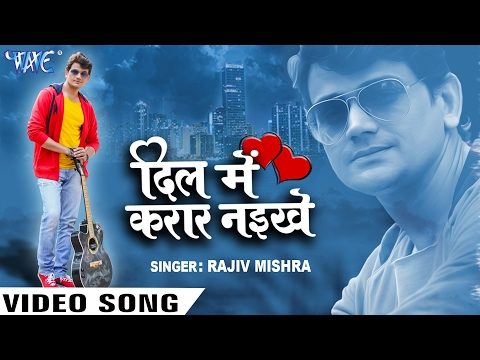 दिल में करार नइखे - Dil Me Karar Naikhe - Rajeev Mishra - Latest Bhojpuri Song 2017 New