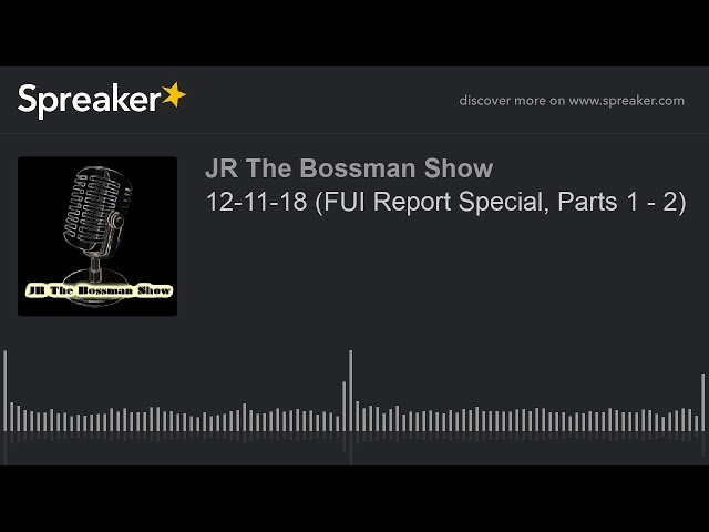 12-11-18 (FUI Report Special, Parts 1 - 2) (made with Spreaker)