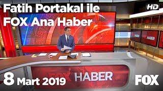8 Mart 2019 Fatih Portakal ile FOX Ana Haber