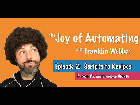 The Joy of Automating - (2) From Scripts to Recipes - Python, Pip and Django