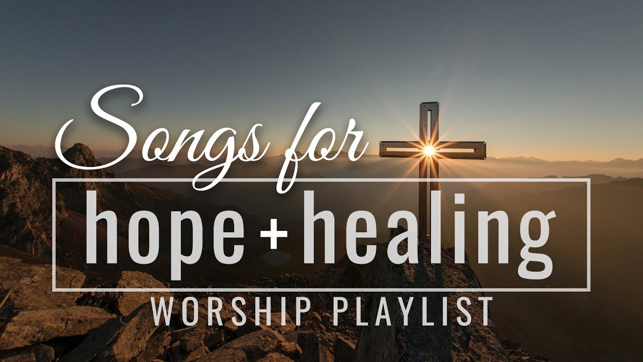 Songs for Hope and Healing Worship Songs Playlist