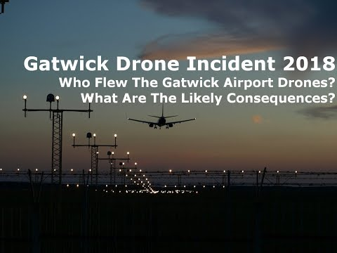 Gatwick Drone Incident 2018 - Who Flew The Gatwick Airport Drones?