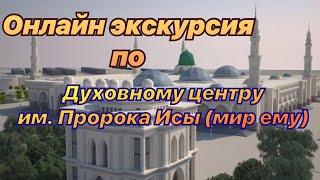 Онлайн экскурсия по Духовному центру им. ПРОРОКА ИСЫ (мир ему)