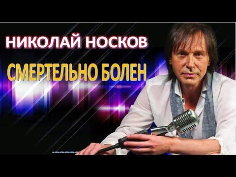 НИКОЛАЙ НОСКОВ СМЕРТЕЛЬНО БОЛЕН  (21.07.2017)