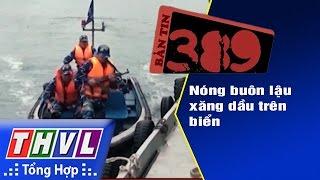 THVL | Bản tin 389 (10/12/2016): Nóng buôn lậu xăng dầu trên biển