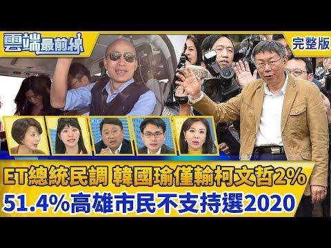 雲端最前線第544集 ET總統民調/韓國瑜僅輸柯文哲2% 51.4%高雄市民不支持選2020