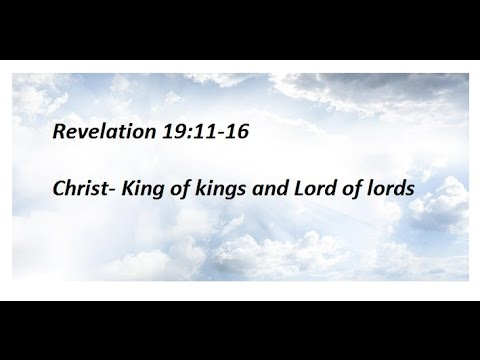 Revelation 19:11-16 Christ- King of kings and Lord of lords