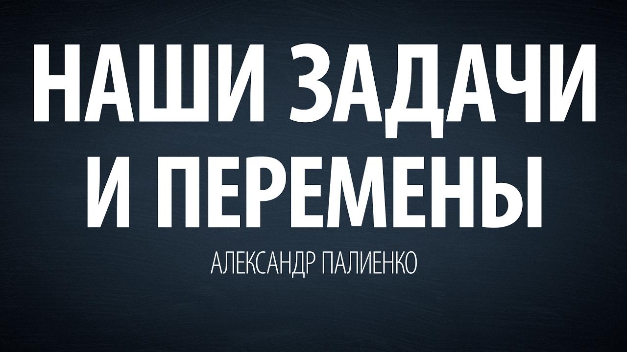 Александр Палиенко - Наши задачи и перемены.
