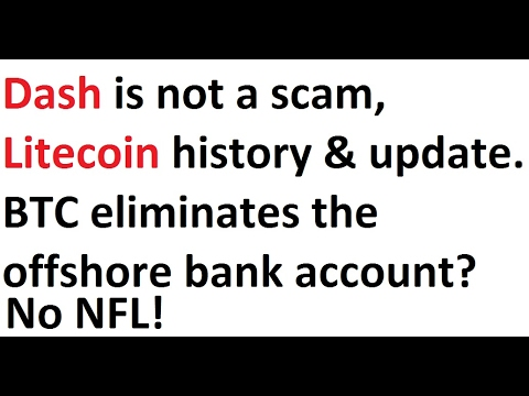 Dash is not a scam, Litecoin history & update. Bitcoin eliminates the offshore bank account? No NFL!