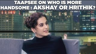Taapsee on Who is more Handsome: Akshay or Hrithik?
