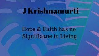 J Krishnamurti: Hope & Faith has No Significance to Living
