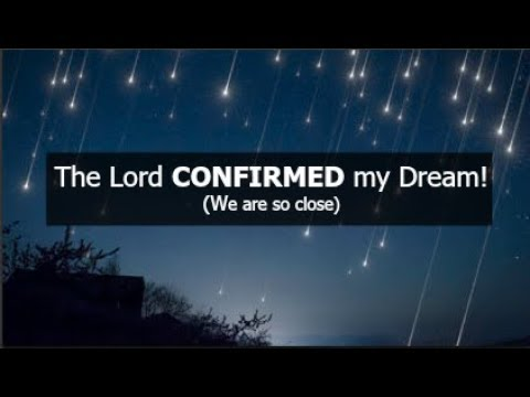 The Lord CONFIRMED my Dream! (We are so close)