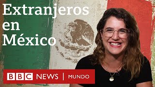 """Extranjeros en México: """"Me llevaría todo el país en la mochila"""""""