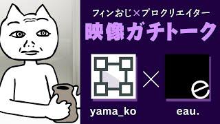 プロクリエイターと映像ガチトーク!(ゲスト:yama_ko & eau. )【#フィンおじ生】