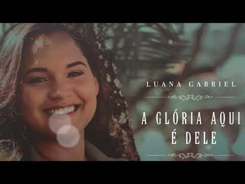 Luana Gabriel– A Gloria Aqui e Dele