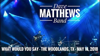 What Would You Say - Dave Matthews Band - The Woodlands, TX - May 18, 2018