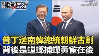 普丁送南韓總統一把朝鮮古劍 似笑非笑背後是「螳螂捕蟬黃雀在後」!? 關鍵時刻 20170908-2 朱學恒 黃創夏 粘嫦鈺