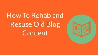 How To Rehab, Reuse and Repurpose Old Blog Content