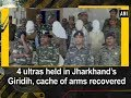 4 ultras held in Jharkhand's Giridih, cache of arms recovered - Jharkhand News