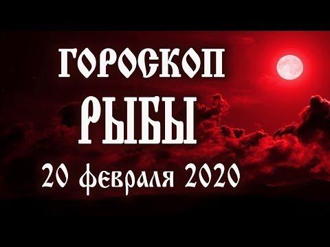 Гороскоп на сегодня 20 февраля 2020 года Рыбы ♓ Что нам готовят звёзды в этот день