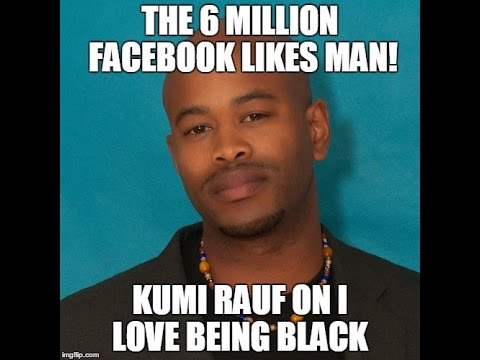 The 6 Million #FacebookLIKES Man: Kumi Rauf on #ILoveBeingBlack