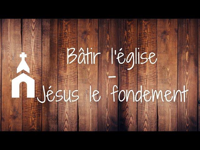 Bâtir l'église #1 - Jésus le fondement
