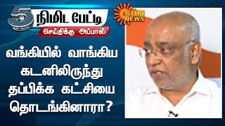 வங்கியில் வாங்கிய கடனிலிருந்து தப்பிக்க கட்சியை தொடங்கினாரா? | 5 Mins Interview | Sun News
