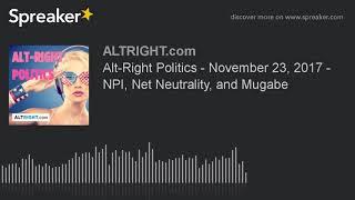Alt-Right Politics - November 23, 2017 - NPI, Net Neutrality, and Mugabe