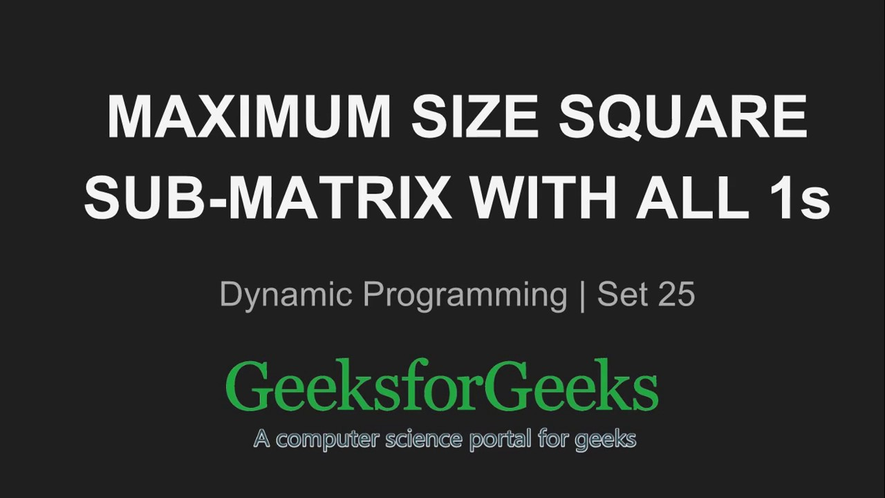 Maximum size square sub-matrix with all 1s - GeeksforGeeks