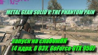 Тест Metal Gear Solid Vthe Phantom Pain запуск на слабомПК 4 ядра 8 ОЗУ Geforce Gtx 950