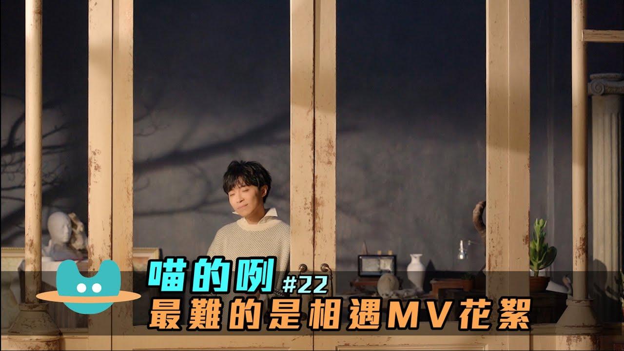 喵的咧#22 吳青峰〈最難的是相遇〉MV花絮
