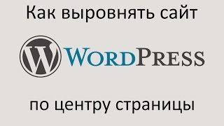 Как ВЫРОВНЯТЬ сайт WORDPRESS ПО ЦЕНТРУ страницы. Уроки Wordpress.