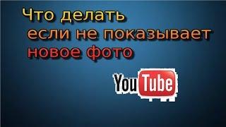 Что делать, если на YouTube не показывает новое фото,  тогда вам сюда)