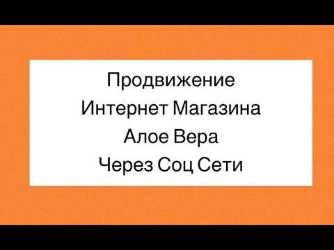КАК ПРОДВИГАТЬСВОЙ  ИНТЕРНЕТ МАГАЗИН АЛОЕ ВЕРА ЧЕРЕЗ СОЦ СЕТИ