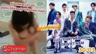 Nữ sinh bị lột đồ, đánh đến nhập viện tâm thần | Suju cháy hết mình tại Việt Nam - GNCN 30/3