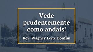 Vede prudentemente como andais! - Rev. Wagner Leite Bonfim