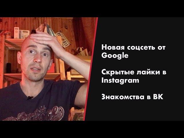Новая соцсеть от Google / Скрытые лайки в Instagram / Знакомства в ВК