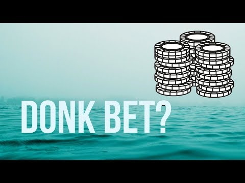 What's a Donk Bet? Is it Ever Correct?