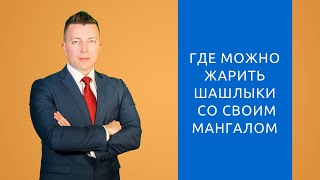 Где можно жарить шашлыки со своим мангалом - Консультация адвоката в Москве