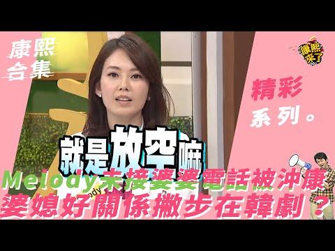 《康熙來了-精彩》Melody未接婆婆電話被沖康 婆媳好關係撇步在韓劇?