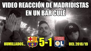 REACCIONES DE MADRIDISTAS EN UN BAR CULÉ · BARCELONA 5-1 LYON · CHAMPIONS LEAGUE 2018/19