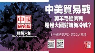 中美贸易战:剪羊毛经济战还是大国对峙新冷战?(《中国研究院》第50次研讨会)