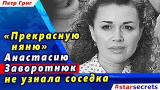 🔔  «Прекрасную няню» Анастасию Заворотнюк не узнала соседка