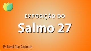 Exposição do Salmo 27 - Pr Arival Dias Casimiro