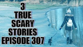 3 TRUE SCARY STORIES EPISODE 307