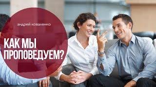 Как мы проповедуем? | Андрей Коваленко | проповедь | ВИДЕО