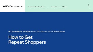 Lesson 5 | Get Repeat Shoppers | Marketing Your Online Store | Wix eCommerce