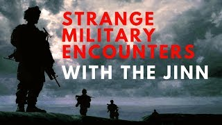 Strange military encounters with the Jinn.
